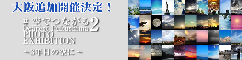 #空でつながる Dearest Fukushima 2 Photo exhibition ~3年目の空に~
